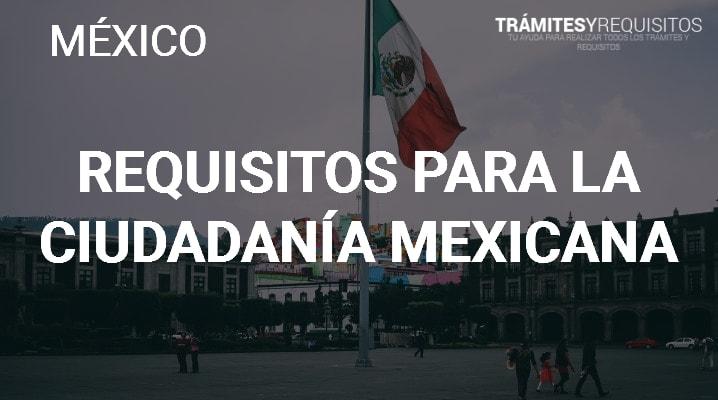 Requisitos para la Ciudadanía Mexicana: Léenos y obtén la información que necesitas