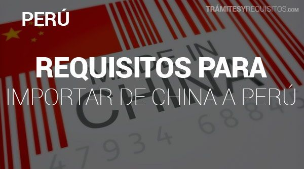 Pasos y Requisitos para Importar de China a Perú